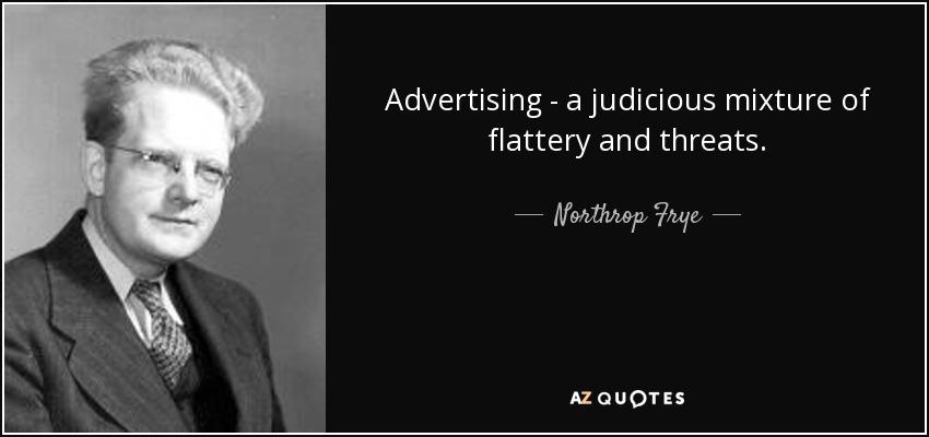 Advertising - a judicious mixture of flattery and threats. - Northrop Frye