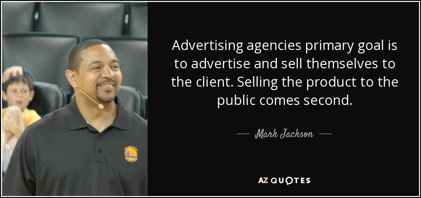 Advertising agencies primary goal is to advertise and sell themselves to the client. Selling the product to the public comes second. - Mark Jackson