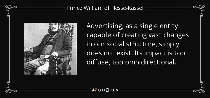 Advertising, as a single entity capable of creating vast changes in our social structure, simply does not exist. Its impact is too diffuse, too omnidirectional. - Prince William of Hesse-Kassel