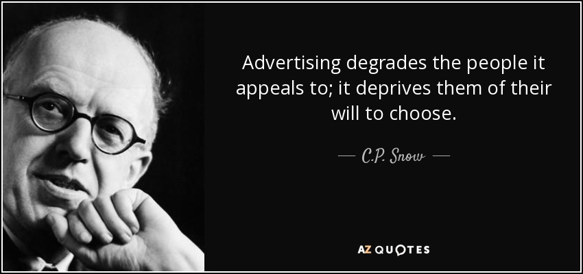 Advertising degrades the people it appeals to; it deprives them of their will to choose. - C.P. Snow