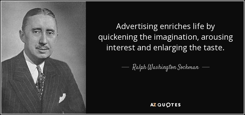 Advertising enriches life by quickening the imagination, arousing interest and enlarging the taste. - Ralph Washington Sockman