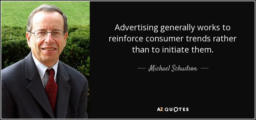 Advertising generally works to reinforce consumer trends rather than to initiate them. - Michael Schudson