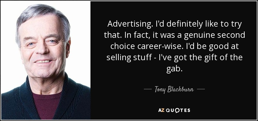 Advertising. I'd definitely like to try that. In fact, it was a genuine second choice career-wise. I'd be good at selling stuff - I've got the gift of the gab. - Tony Blackburn