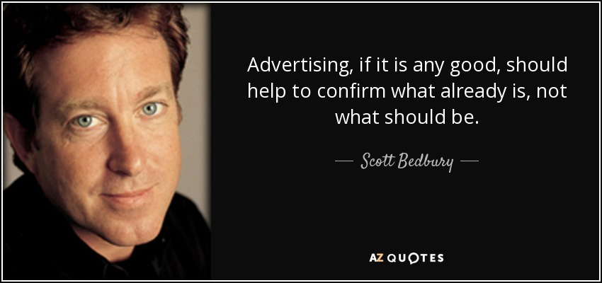 Advertising, if it is any good, should help to confirm what already is, not what should be. - Scott Bedbury