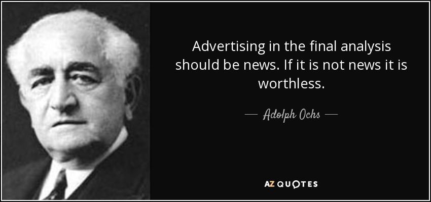 Advertising in the final analysis should be news. If it is not news it is worthless. - Adolph Ochs