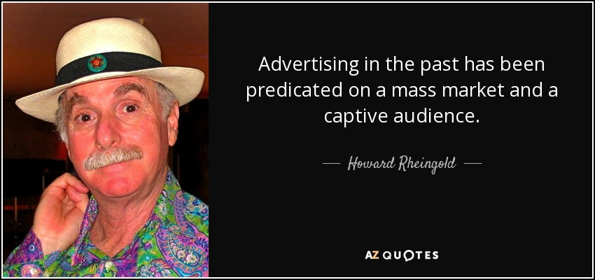 Advertising in the past has been predicated on a mass market and a captive audience. - Howard Rheingold