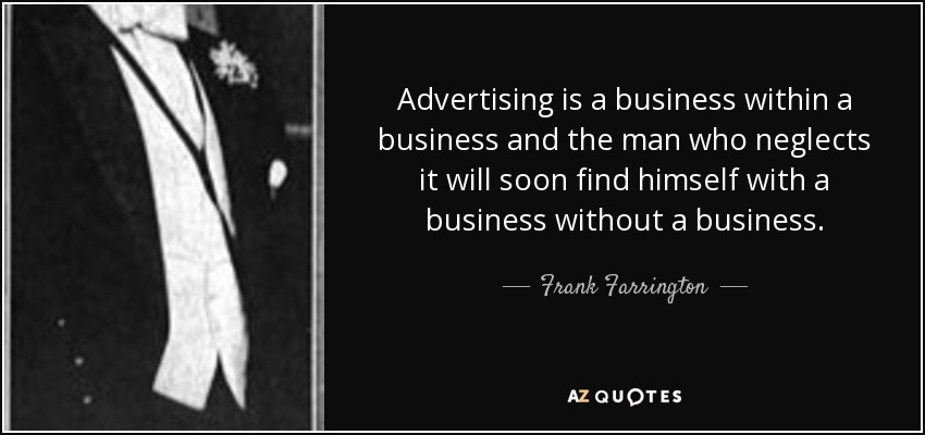 Advertising is a business within a business and the man who neglects it will soon find himself with a business without a business. - Frank Farrington
