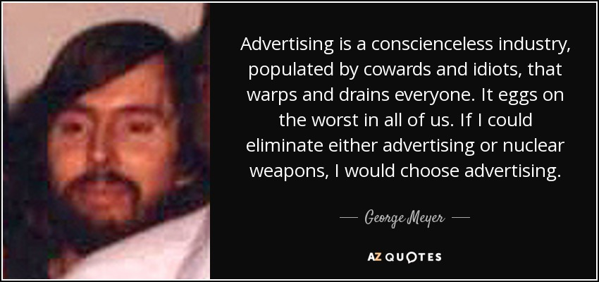 Advertising is a conscienceless industry, populated by cowards and idiots, that warps and drains everyone. It eggs on the worst in all of us. If I could eliminate either advertising or nuclear weapons, I would choose advertising. - George Meyer