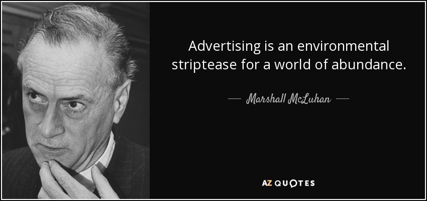 Advertising is an environmental striptease for a world of abundance. - Marshall McLuhan