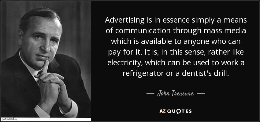 Advertising is in essence simply a means of communication through mass media which is available to anyone who can pay for it. It is, in this sense, rather like electricity, which can be used to work a refrigerator or a dentist's drill. - John Treasure