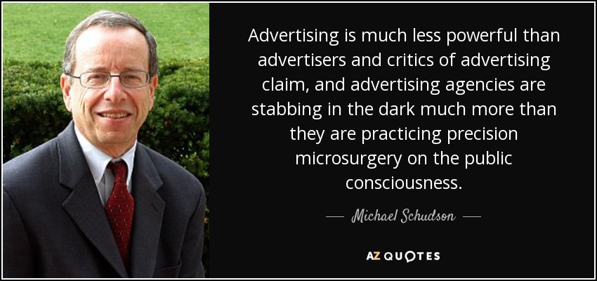 Advertising is much less powerful than advertisers and critics of advertising claim, and advertising agencies are stabbing in the dark much more than they are practicing precision microsurgery on the public consciousness. - Michael Schudson