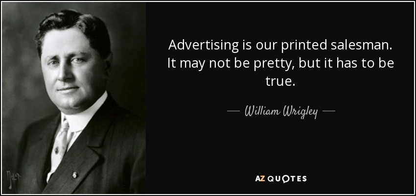 Advertising is our printed salesman. It may not be pretty, but it has to be true. - William Wrigley, Jr.