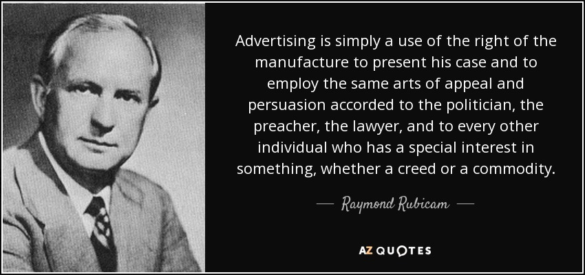 Advertising is simply a use of the right of the manufacture to present his case and to employ the same arts of appeal and persuasion accorded to the politician, the preacher, the lawyer, and to every other individual who has a special interest in something, whether a creed or a commodity. - Raymond Rubicam