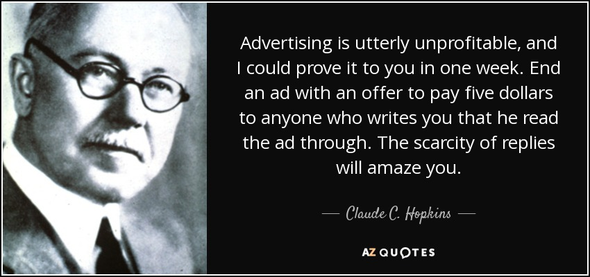 Advertising is utterly unprofitable, and I could prove it to you in one week. End an ad with an offer to pay five dollars to anyone who writes you that he read the ad through. The scarcity of replies will amaze you. - Claude C. Hopkins
