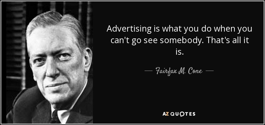 Advertising is what you do when you can't go see somebody. That's all it is. - Fairfax M. Cone