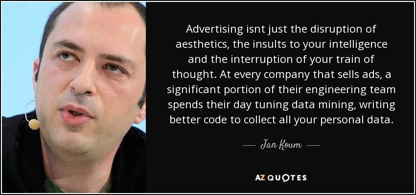 Advertising isnt just the disruption of aesthetics, the insults to your intelligence and the interruption of your train of thought. At every company that sells ads, a significant portion of their engineering team spends their day tuning data mining, writing better code to collect all your personal data. - Jan Koum