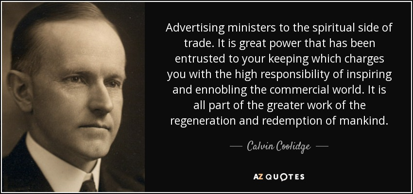 Advertising ministers to the spiritual side of trade. It is great power that has been entrusted to your keeping which charges you with the high responsibility of inspiring and ennobling the commercial world. It is all part of the greater work of the regeneration and redemption of mankind. - Calvin Coolidge