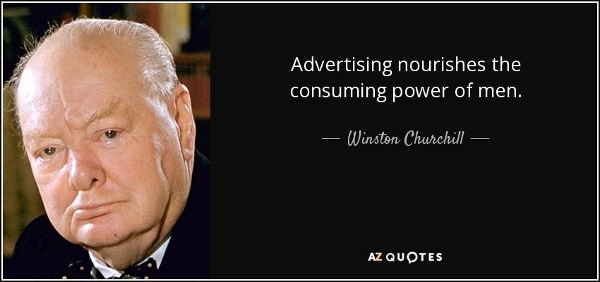Advertising nourishes the consuming power of men. - Winston Churchill
