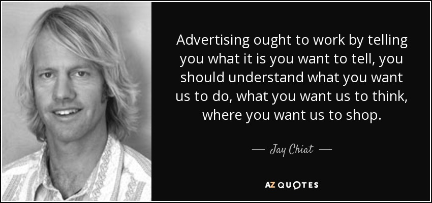 Advertising ought to work by telling you what it is you want to tell, you should understand what you want us to do, what you want us to think, where you want us to shop. - Jay Chiat