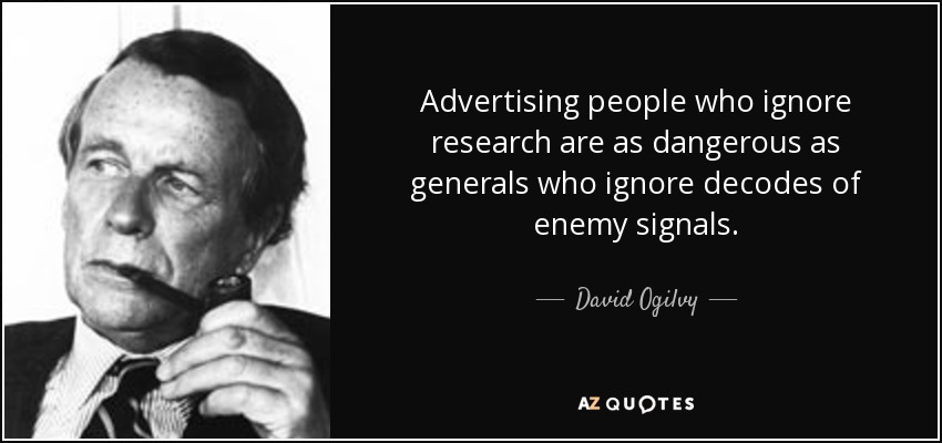 Advertising people who ignore research are as dangerous as generals who ignore decodes of enemy signals. - David Ogilvy