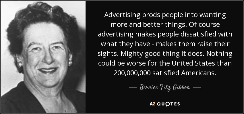 Advertising prods people into wanting more and better things. Of course advertising makes people dissatisfied with what they have - makes them raise their sights. Mighty good thing it does. Nothing could be worse for the United States than 200,000,000 satisfied Americans. - Bernice Fitz-Gibbon