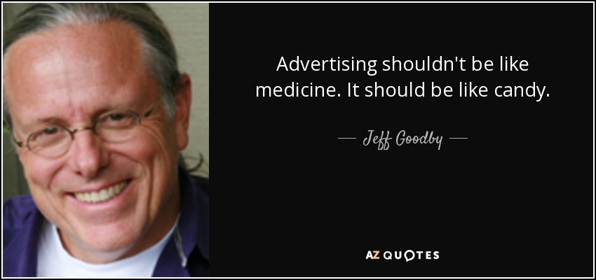 Advertising shouldn't be like medicine. It should be like candy. - Jeff Goodby
