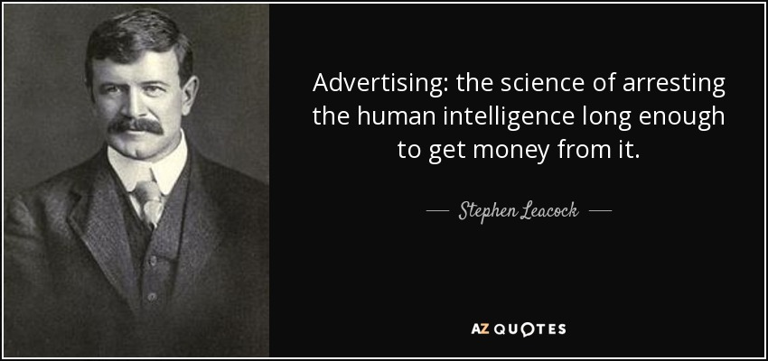 Advertising: the science of arresting the human intelligence long enough to get money from it. - Stephen Leacock