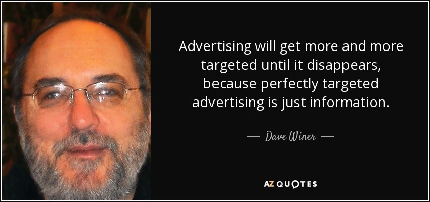 Advertising will get more and more targeted until it disappears, because perfectly targeted advertising is just information. - Dave Winer