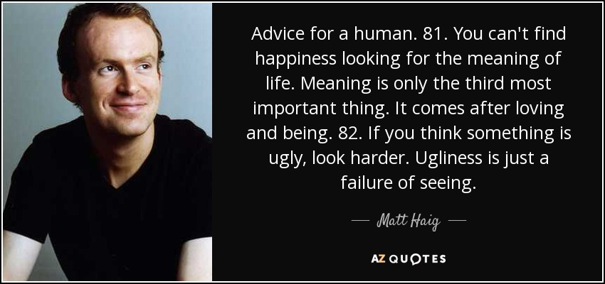 Advice for a human. 81. You can't find happiness looking for the meaning of life. Meaning is only the third most important thing. It comes after loving and being. 82. If you think something is ugly, look harder. Ugliness is just a failure of seeing. - Matt Haig
