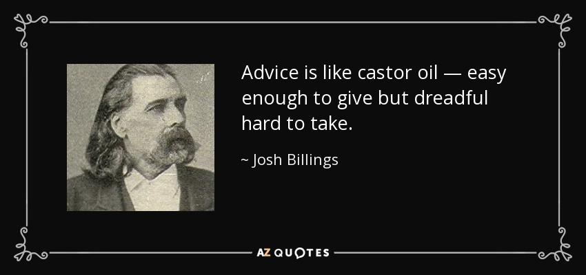 Advice is like castor oil — easy enough to give but dreadful hard to take. - Josh Billings