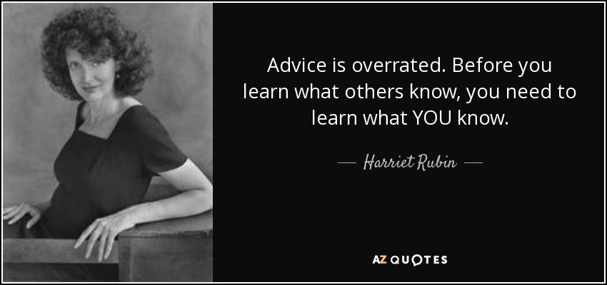 Advice is overrated. Before you learn what others know, you need to learn what YOU know. - Harriet Rubin