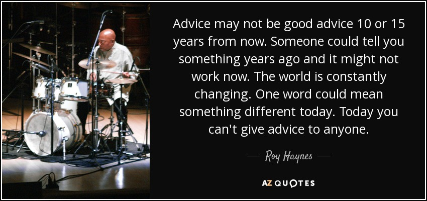Advice may not be good advice 10 or 15 years from now. Someone could tell you something years ago and it might not work now. The world is constantly changing. One word could mean something different today. Today you can't give advice to anyone. - Roy Haynes