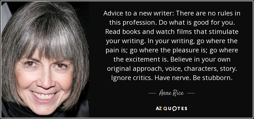 Advice to a new writer: There are no rules in this profession. Do what is good for you. Read books and watch films that stimulate your writing. In your writing, go where the pain is; go where the pleasure is; go where the excitement is. Believe in your own original approach, voice, characters, story. Ignore critics. Have nerve. Be stubborn. - Anne Rice