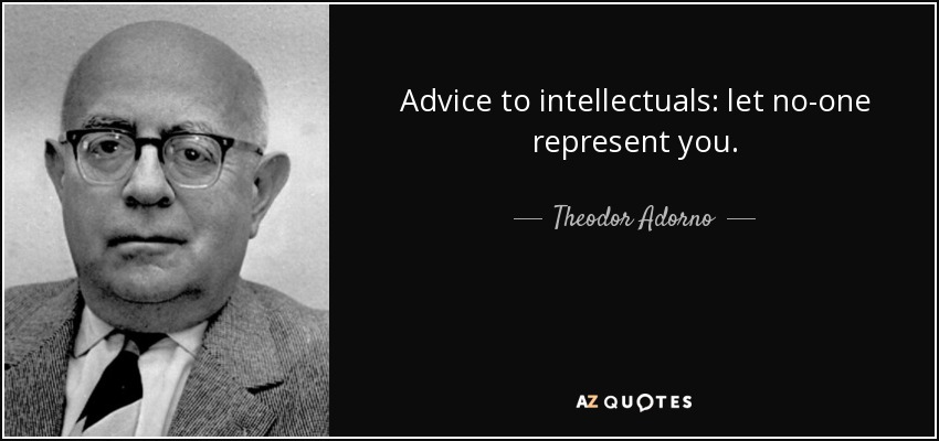 Advice to intellectuals: let no-one represent you. - Theodor Adorno