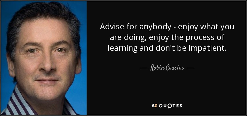 Advise for anybody - enjoy what you are doing, enjoy the process of learning and don't be impatient. - Robin Cousins