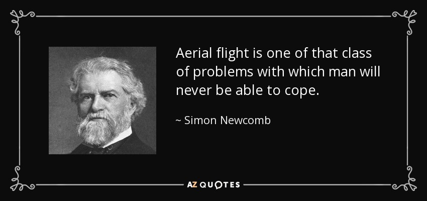 Aerial flight is one of that class of problems with which man will never be able to cope. - Simon Newcomb