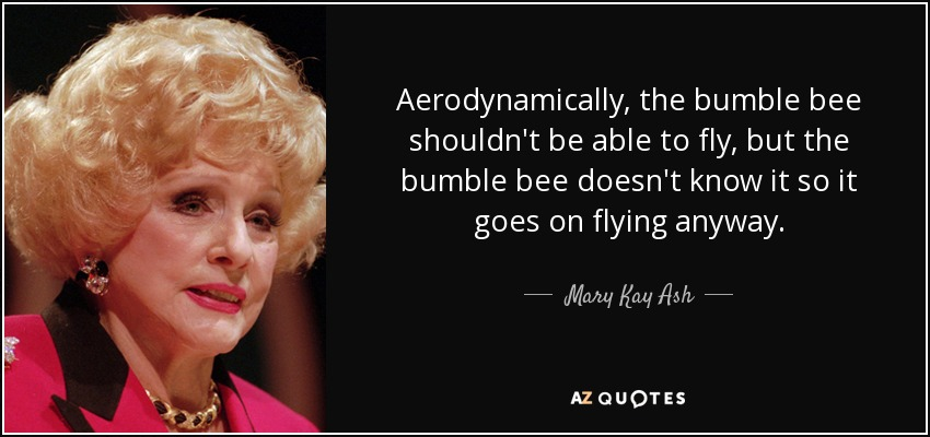 Aerodynamically, the bumble bee shouldn't be able to fly, but the bumble bee doesn't know it so it goes on flying anyway. - Mary Kay Ash