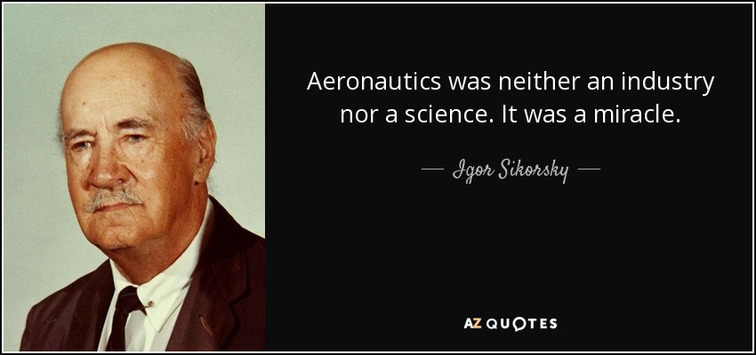 Aeronautics was neither an industry nor a science. It was a miracle. - Igor Sikorsky