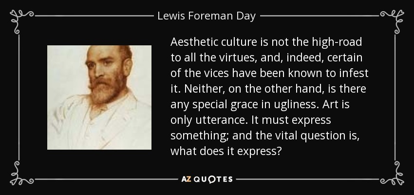 Aesthetic culture is not the high-road to all the virtues, and, indeed, certain of the vices have been known to infest it. Neither, on the other hand, is there any special grace in ugliness. Art is only utterance. It must express something; and the vital question is, what does it express? - Lewis Foreman Day