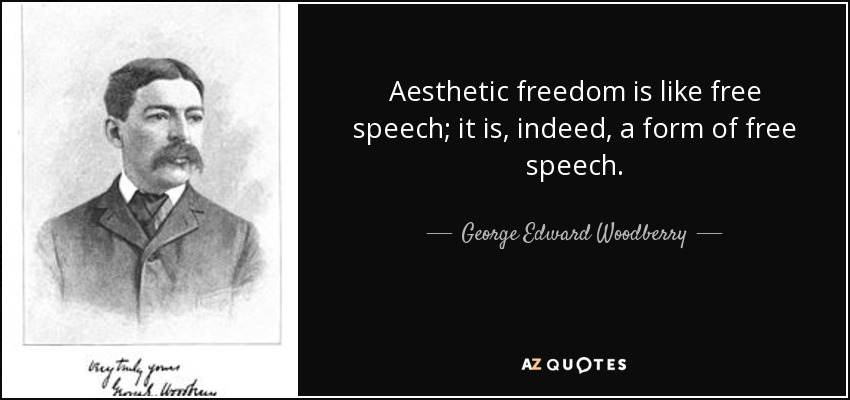 Aesthetic freedom is like free speech; it is, indeed, a form of free speech. - George Edward Woodberry