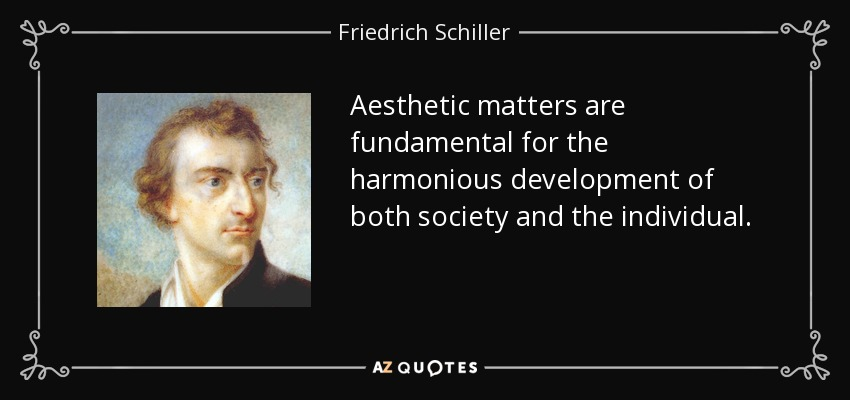 Aesthetic matters are fundamental for the harmonious development of both society and the individual. - Friedrich Schiller