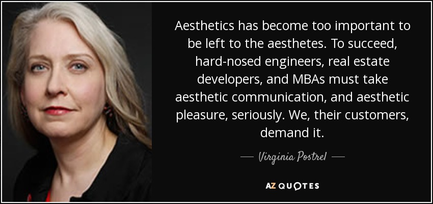 Aesthetics has become too important to be left to the aesthetes. To succeed, hard-nosed engineers, real estate developers, and MBAs must take aesthetic communication, and aesthetic pleasure, seriously. We, their customers, demand it. - Virginia Postrel