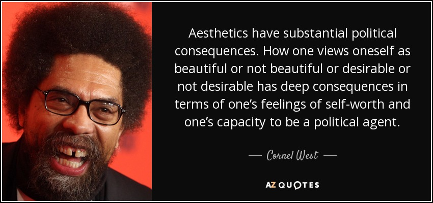 Aesthetics have substantial political consequences. How one views oneself as beautiful or not beautiful or desirable or not desirable has deep consequences in terms of one's feelings of self-worth and one's capacity to be a political agent. - Cornel West