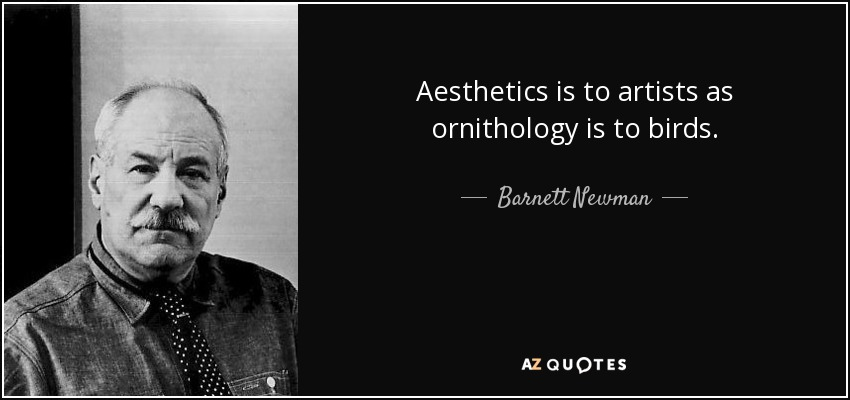 Aesthetics is to artists as ornithology is to birds. - Barnett Newman