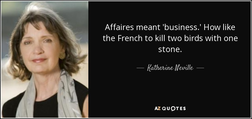 Affaires meant 'business.' How like the French to kill two birds with one stone. - Katherine Neville