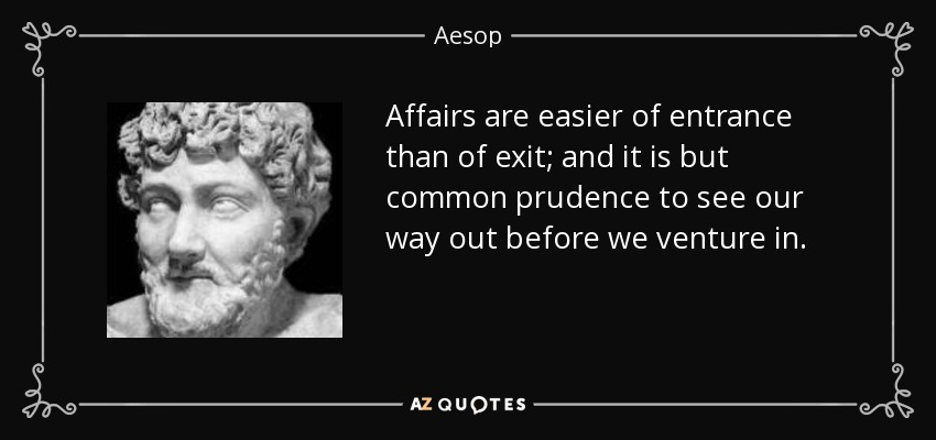 Affairs are easier of entrance than of exit; and it is but common prudence to see our way out before we venture in. - Aesop