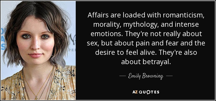 Affairs are loaded with romanticism, morality, mythology, and intense emotions. They're not really about sex, but about pain and fear and the desire to feel alive. They're also about betrayal. - Emily Browning