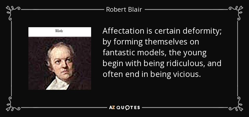 Affectation is certain deformity; by forming themselves on fantastic models, the young begin with being ridiculous, and often end in being vicious. - Robert Blair