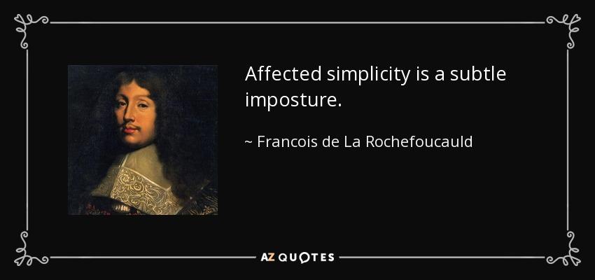 Affected simplicity is a subtle imposture. - Francois de La Rochefoucauld