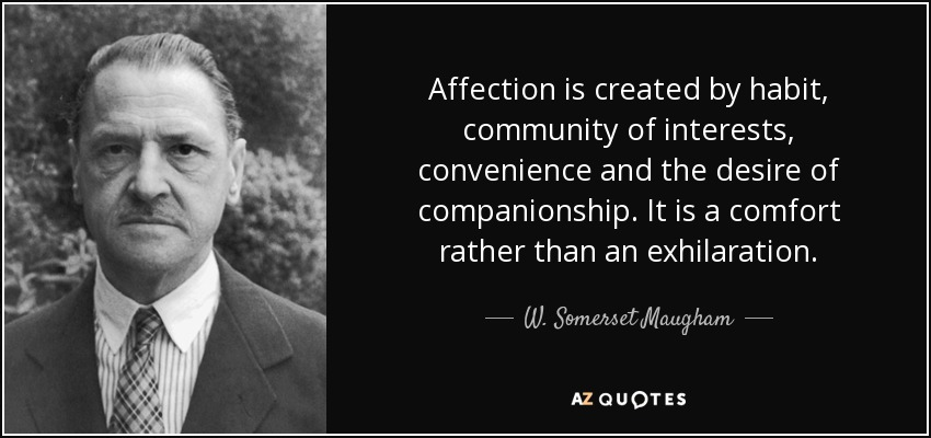 Affection is created by habit, community of interests, convenience and the desire of companionship. It is a comfort rather than an exhilaration. - W. Somerset Maugham